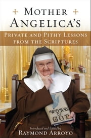Mother Angelica's Private and Pithy Lessons from the Scriptures ebook by Raymond Arroyo