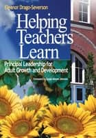 Helping Teachers Learn - Principal Leadership for Adult Growth and Development ebook by Eleanor Drago-Severson