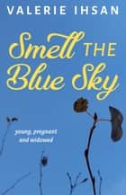 Smell the Blue Sky - young, pregnant, and widowed ebook by Valerie Ihsan