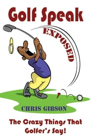 Golf Speak Exposed: The Crazy Things That Golfer's Say ebook by Chris Gibson