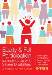 "Equity and Full Participation for Individuals with Severe Disabilities - A Vision for the Future ebook by Martin Agran Ph.D.,Fredda Brown Ph.D.,Carolyn Hughes Ph.D.,Carol Quirk, Ed.D.,Barbara Trader,David L. Westling, Ed.D.,Christine Bigby ""B.A. (Hons), M."",Linda M. Bambara, Ed.D.,Jane Boone,Kristen Bottema-Beutel, Ph.D.,Matthew Brock M.A.,Diane Browder Ph.D.,John Butterworth Ph.D.,Michael Callahan,Erik Carter Ph.D.,Ellen Condon, M.Ed.,Susan Copeland Ph.D.,Julia De Valenzuela Ph.D.,Latanya L. Fanion, Ed.D.,Lise Fox Ph.D.,Wei Gao, Ph.D.,Meg Grigal Ph.D.,Mary Frances Hanline, Ph.D.,Debra Hart M.S.,Michael Head MSW,Melissa Hudson M.A.Ed.,Pam Hunt Ph.D.,Elizabeth Keefe Ph.D.,Donna Lehr Ph.D.,Richard Luecking Ed.D.,Julie Marron, M.B.A.,Philip McCallion, Ph.D.,Mary McCarron, Ph.D.,John McDonnell Ph.D.,Bethany R. McKissick, Ph.D.,Ann Mickelson, Ph.D.,Tom Nerney, M.A.,John O'Brien,Ann-Marie Orlando, Ph.D., CCC-SLP,Deborah Reed Ph.D.,Lyle T. Romer, Ph.D.,Joanna Smogorzewska, M.A.,Martha E. Snell Ph.D.,David A. Sommerstein, M.Ed.,Lynne C. Sommerstein, M.Ed.,Michelle L. Sommerstein,Robert B. Sommerstein, J.D.,Fred Spooner Ph.D.,Grzegorz Szumski, Ph.D.,Pamela Walker Ph.D.,Virginia L. Walker, Ph.D.,Cate Weir M.Ed.,Juliann Woods,Dr. Diane Ryndak Ph.D.,Michael L. Wehmeyer ""Ph.D., FAAIDD"""