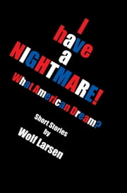 I have a NIGHTMARE - What American Dream? ebook by Wolf Larsen