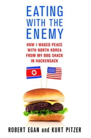 Eating with the Enemy - How I Waged Peace with North Korea from My BBQ Shack in Hackensack ebook by Robert Egan,Kurt Pitzer