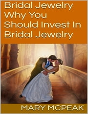Bridal Jewelry: Why You Should Invest In Bridal Jewelry ebook by Mary McPeak