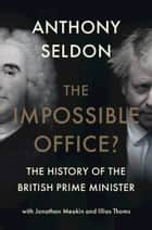 The Impossible Office? - The History of the British Prime Minister ebook by Anthony Seldon, Jonathan Meakin, Illias Thoms