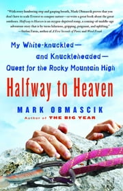 Halfway to Heaven - My White-knuckled--and Knuckleheaded--Quest for the Rocky Mountain High ebook by Mark Obmascik