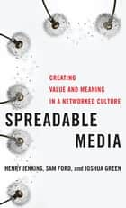 Spreadable Media - Creating Value and Meaning in a Networked Culture ebook by Henry Jenkins, Sam Ford, Joshua Green