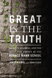 Great Is the Truth - Secrecy, Scandal, and the Quest for Justice at the Horace Mann School ebook by Amos Kamil,Sean Elder
