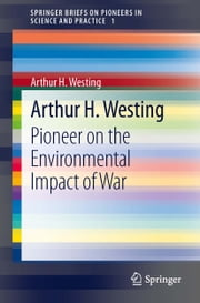 Arthur H. Westing - Pioneer on the Environmental Impact of War ebook by Arthur H. Westing