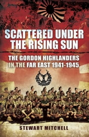Scattered Under the Rising Sun - The Gordon Highlanders in the Far East 1941-1945 ebook by Stewart Mitchell