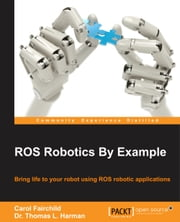 ROS Robotics By Example ebook by Carol Fairchild,Dr. Thomas L. Harman