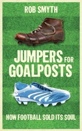 Jumpers for Goalposts: How Football Sold its Soul ebook by Rob Smyth