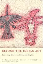 Beyond the Indian Act - Restoring Aboriginal Property Rights ebook by Tom Flanagan, Christopher Alcantara, André Le Dressay