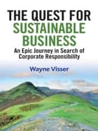 The Quest for Sustainable Business - An Epic Journey in Search of Corporate Responsibility ebook by Wayne Visser