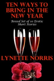 Ten Ways To Bring In The New Year (Boxed Set of 10 Erotic Short Stories) ebook by Lynette Norris