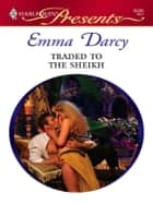 Traded to the Sheikh ebook by Emma Darcy