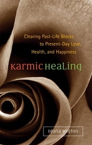 Karmic Healing - Clearing Past Life Blocks to Present Day Love, Health, and Happiness ebook by Djuna Wojton