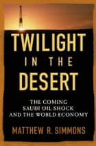 Twilight in the Desert - The Coming Saudi Oil Shock and the World Economy ebook by Matthew R. Simmons