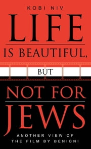 Life is Beautiful, But Not for Jews - Another View of the Film by Benigni ebook by Kobi Niv,Jonathan Beyrak Lev