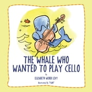 The Whale Who Wanted To Play Cello ebook by Elizabeth Weber Levy