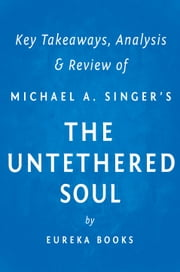 The Untethered Soul by Michael A. Singer | Key Takeaways, Analysis & Review - The Journey Beyond Yourself ebook by Eureka Books