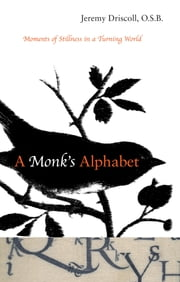 A Monk's Alphabet - Moments of Stillness in a Turning World ebook by Jeremy Driscoll