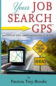 Your Job Search GPS - Navigate to Your Career Destination in 10 Steps ebook by Patricia Troy-Brooks, Melissa G. Cox