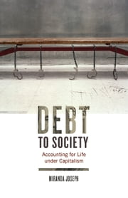 Debt to Society - Accounting for Life under Capitalism ebook by Miranda Joseph