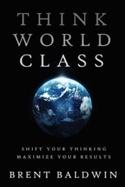 Think World Class: Shift Your Thinking - Maximize Your Results ebook by Brent Baldwin