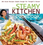 The Steamy Kitchen - 101 Asian Recipes Simple Enough for Tonight's Dinner ebook by Jaden Hair