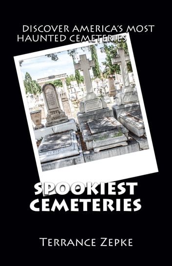 Spookiest Cemeteries - Discover the Most Haunted Cemeries in America ebook by Terrance Zepke