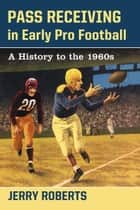 Pass Receiving in Early Pro Football - A History to the 1960s ebook by Jerry Roberts