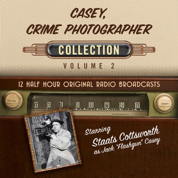 Casey, Crime Photographer, Collection, Volume 2 - 12 Half Hour Original Radio Broadcasts audiobook by Black Eye Entertainment