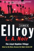 L.A. Noir - The Lloyd Hopkins Trilogy: Blood on the Moon, Because the Night, Suicide Hill ebook by James Ellroy