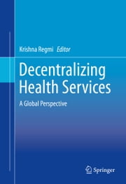 Decentralizing Health Services - A Global Perspective ebook by Krishna Regmi