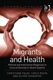 Migrants and Health - Political and Institutional Responses to Cultural Diversity in Health Systems ebook by Dr Christiane Falge,Assoc Prof Oliver Schmidtke,Professor Carlo Ruzza,Professor Nana K Poku