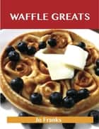 Waffle Greats: Delicious Waffle Recipes, The Top 51 Waffle Recipes ebook by Jo Franks