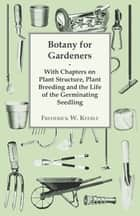 Botany for Gardeners - With Chapters on Plant Structure, Plant Breeding and the Life of the Germinating Seedling ebook by Frederick W. Keeble
