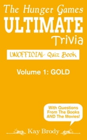 The Hunger Games ULTIMATE Trivia: UNOFFICIAL Quiz Book, VOLUME 1: GOLD - The Hunger Games Trivia, #1 ebook by Kay Brody
