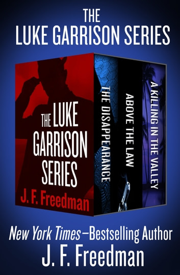 The Luke Garrison Series - The Disappearance, Above the Law, and A Killing in the Valley ebook by J. F. Freedman