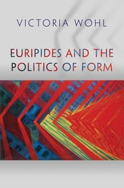 Euripides and the Politics of Form ebook by Victoria Wohl