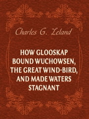 How Glooskap Bound Wuchowsen, The Great Wind-Bird, And Made Waters Stagnant ebook by Charles G. Leland