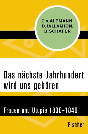 Das nächste Jahrhundert wird uns gehören - Frauen und Utopie 1830–1840 ebook by Bettina Schäfer,Claudia von Alemann,Dominique Jallamion