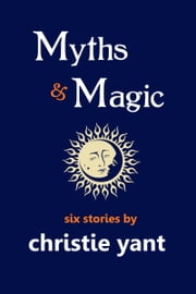 Myths & Magic - six short stories ebook by Christie Yant