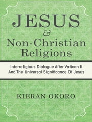 JESUS AND NON-CHRISTIAN RELIGIONS - INTERRELIGIOUS DIALOGUE AFTER VATICAN II AND THE UNIVERSAL SIGNIFICANCE OF JESUS ebook by KIERAN OKORO
