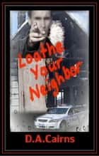Loathe Your Neighbor ebook by D.A. Cairns