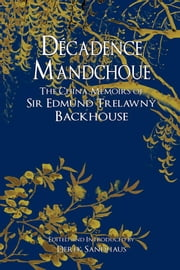 Decadence Mandchoue: The China Memoirs of Edmund Trelawny Backhouse ebook by Backhouse, Edmund