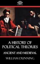 A History of Political Theories - Ancient and Medieval ebook by William Dunning