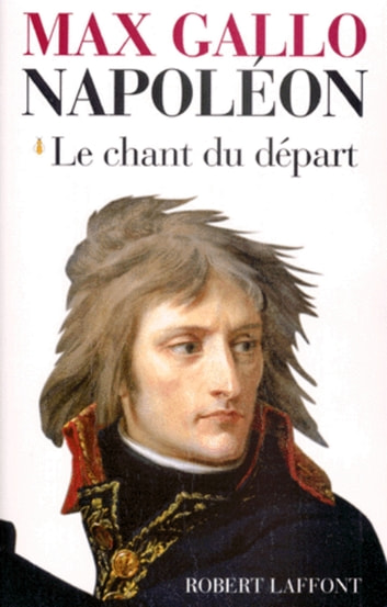 Napoléon - Tome 1 - Le chant du départ ebook by Max GALLO