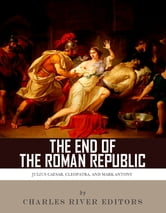The End of the Roman Republic: The Lives and Legacies of Julius Caesar, Cleopatra, Mark Antony, and Augustus ebook by Charles River Editors